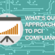 What is our approach to PCI Compliance? Mastering PCI Online.
