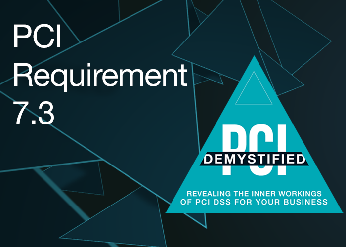 PCI Requirement 7.3 – Ensure Policies and Procedures for Restricting Access to Cardholder Data are Documented, in Use, and Known to all Affected Parties