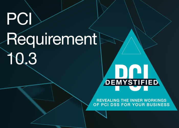 PCI Requirement 10.3 – Record at Least the Following Audit Trail Entries for All System Components for Each Event