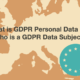 What is GDPR Personal Data and Who is a GDPR Data Subject?