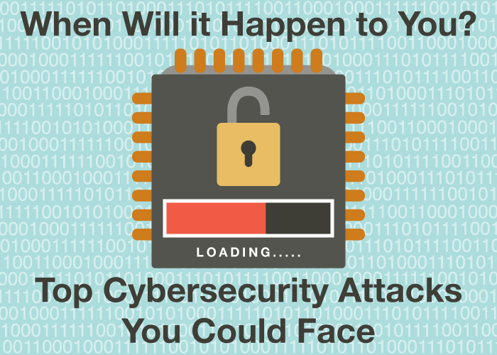 When Will It Happen to You? Top Cybersecurity Attacks You Could Face