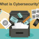 What is Cybersecurity? Why Should Data Be Protected?